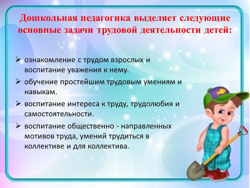 Дошкольная педагогика выделяет следующие основные задачи трудовой деятельности детей: ознакомление с трудом взрослых и воспитание уважения к нему