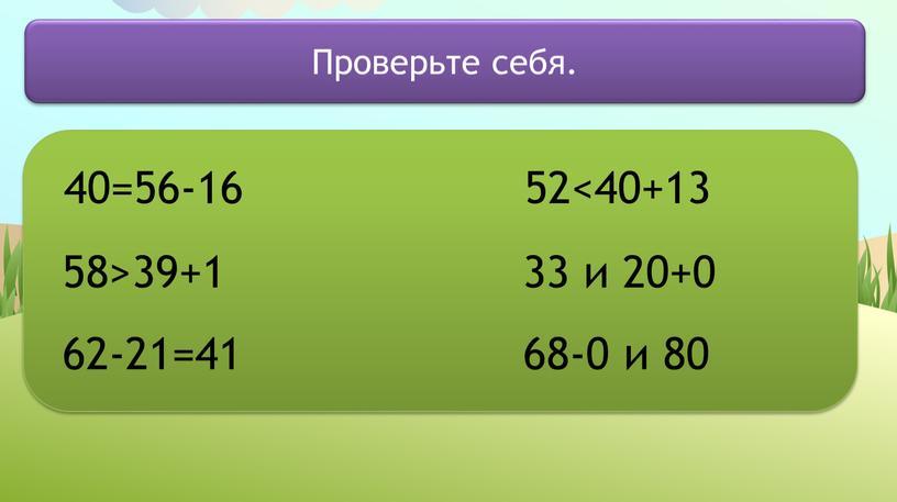 40=56-16 58>39+1 62-21=41 52<40+13 33 и 20+0 68-0 и 80 Проверьте себя.