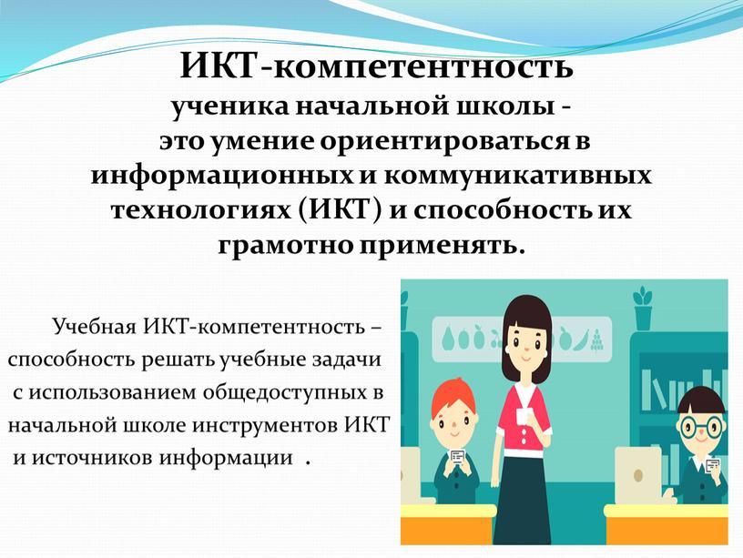 Учебная ИКТ-компетентность – способность решать учебные задачи с использованием общедоступных в начальной школе инструментов
