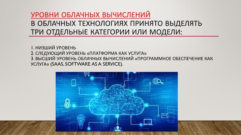 Уровни облачных вычислений В облачных технологиях принято выделять три отдельные категории или модели: 1