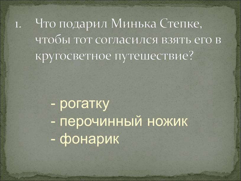 Что подарил Минька Степке, чтобы тот согласился взять его в кругосветное путешествие? - рогатку - перочинный ножик - фонарик