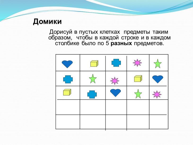 Домики Дорисуй в пустых клетках предметы таким образом, чтобы в каждой строке и в каждом столбике было по 5 разных предметов