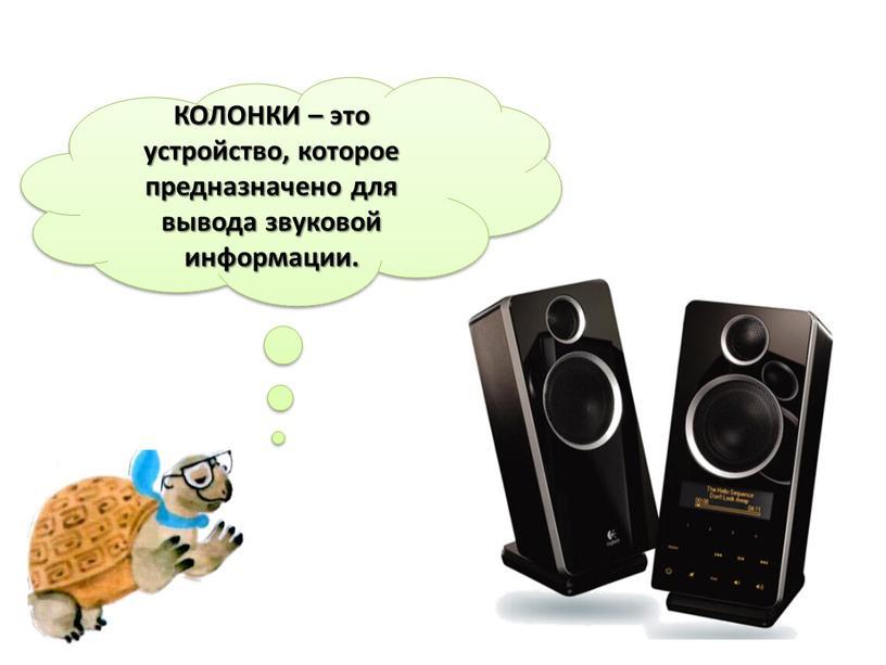 КОЛОНКИ – это устройство, которое предназначено для вывода звуковой информации