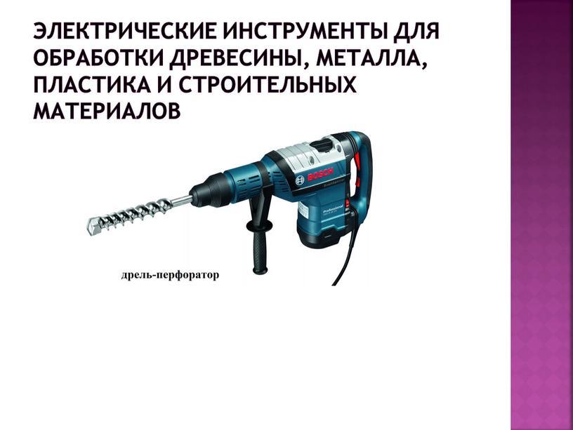 Электрические инструменты для обработки древесины, металла, пластика и строительных материалов