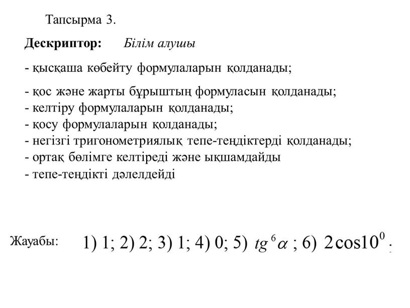 Жауабы: Дескриптор: Білім алушы - қысқаша көбейту формулаларын қолданады; - қос және жарты бұрыштың формуласын қолданады; - келтіру формулаларын қолданады; - қосу формулаларын қолданады; -…