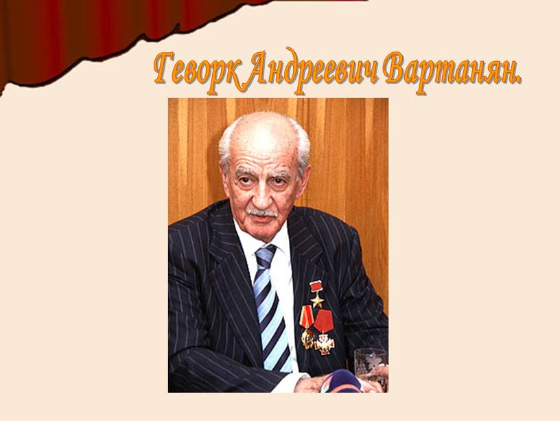 Геворк Андреевич Вартанян.
