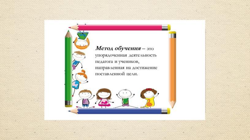 Метод обучения – это упорядоченная деятельность педагога и учеников, направленная на достижение поставленной цели