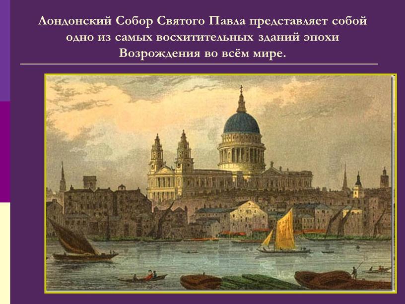 Лондонский Собор Святого Павла представляет собой одно из самых восхитительных зданий эпохи