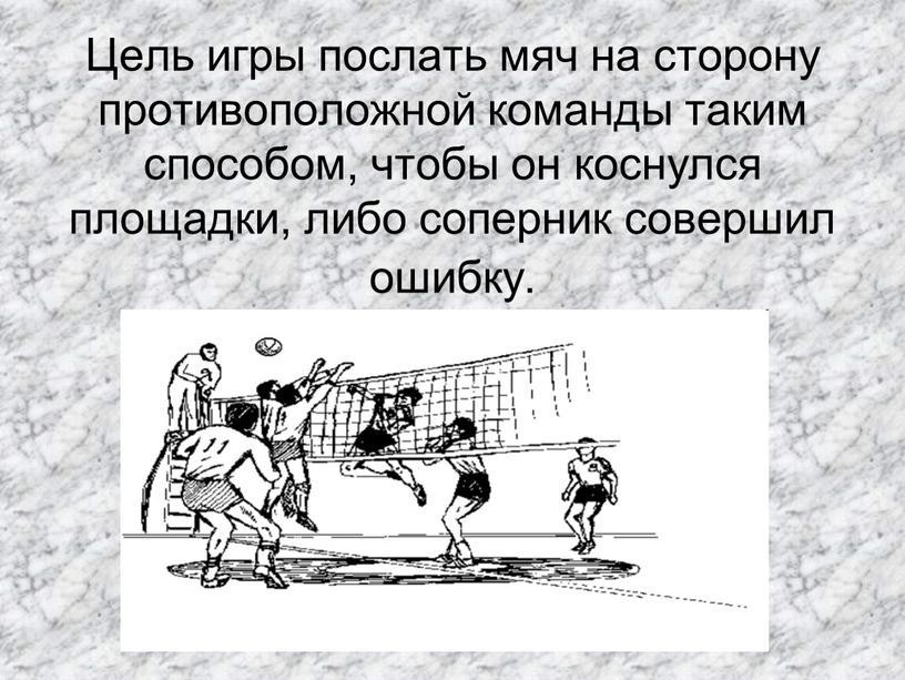 Цель игры послать мяч на сторону противоположной команды таким способом, чтобы он коснулся площадки, либо соперник совершил ошибку