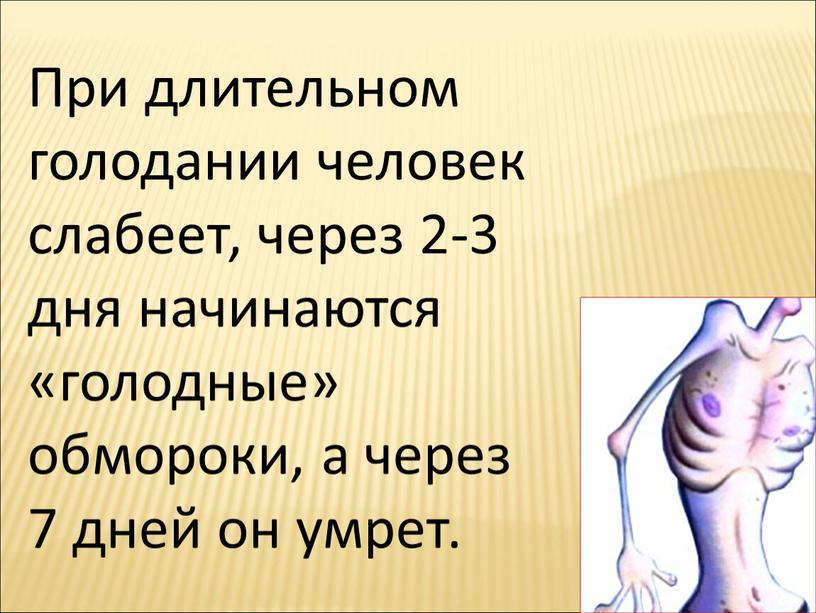 При длительном голодании человек слабеет, через 2-3 дня начинаются «голодные» обмороки, а через 7 дней он умрет