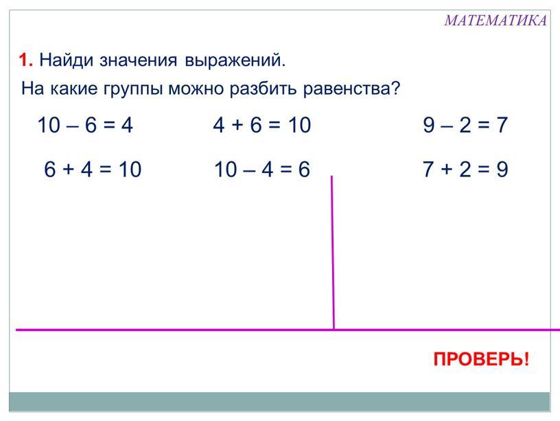 Найди значения выражений. 6 + 4 = 10 10 – 4 = 6