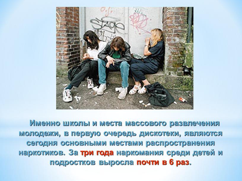 Именно школы и места массового развлечения молодежи, в первую очередь дискотеки, являются сегодня основными местами распространения наркотиков