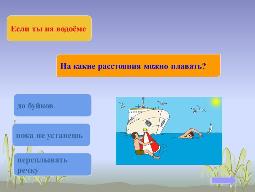 Если ты на водоёме На какие расстояния можно плавать? до буйков пока не устанешь переплывать речку