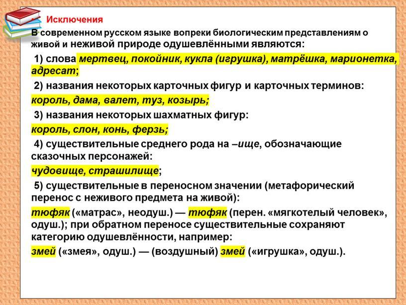 Исключения В современном русском языке вопреки биологическим представлениям о живой и неживой природе одушевлёнными являются: 1) слова мертвец, покойник, кукла (игрушка), матрёшка, марионетка, адресат ;…