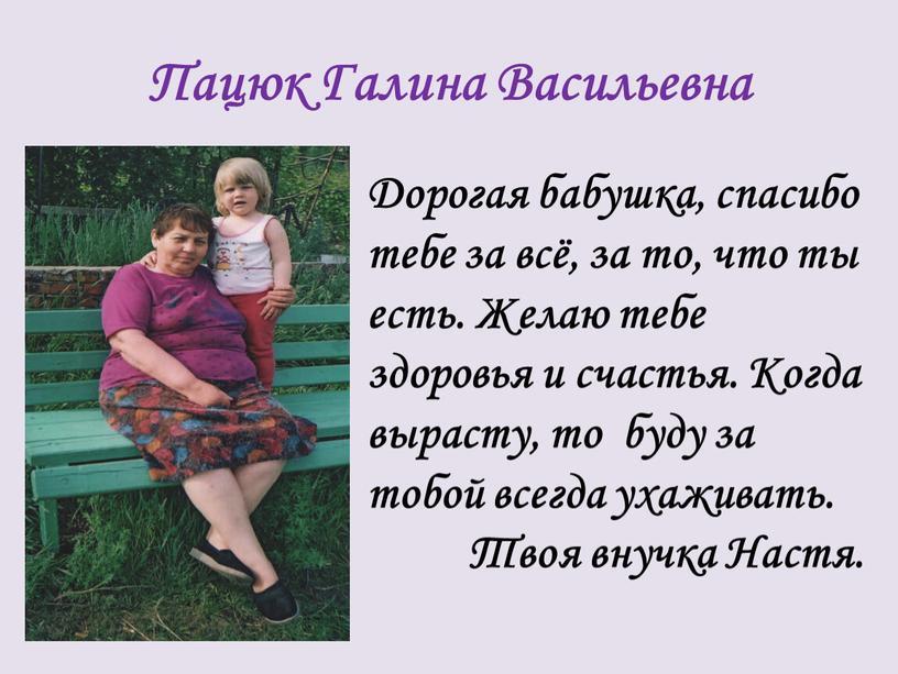 Пацюк Галина Васильевна Дорогая бабушка, спасибо тебе за всё, за то, что ты есть