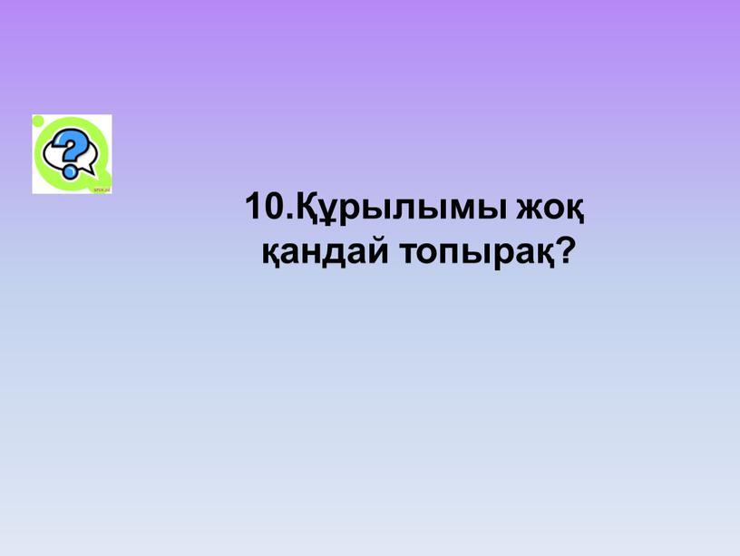 10.Құрылымы жоқ қандай топырақ?