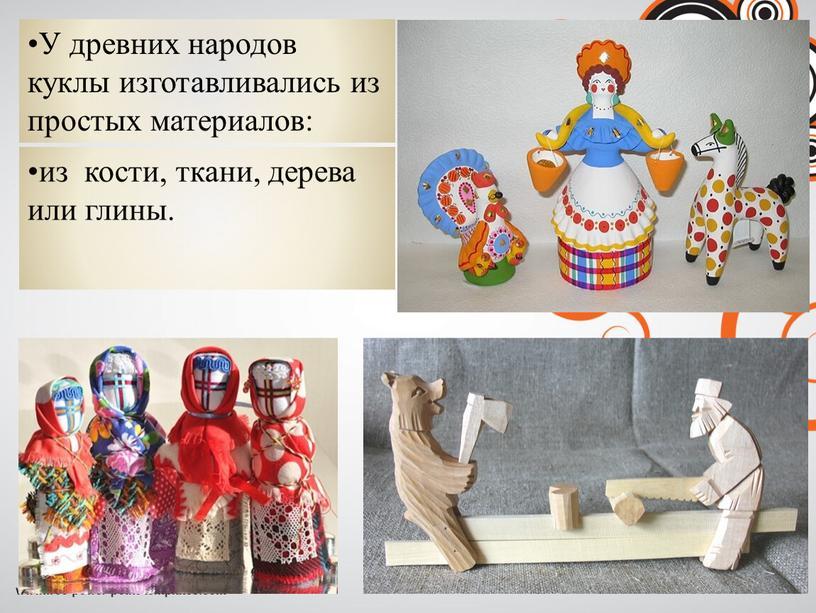 У древних народов куклы изготавливались из простых материалов: из кости, ткани, дерева или глины