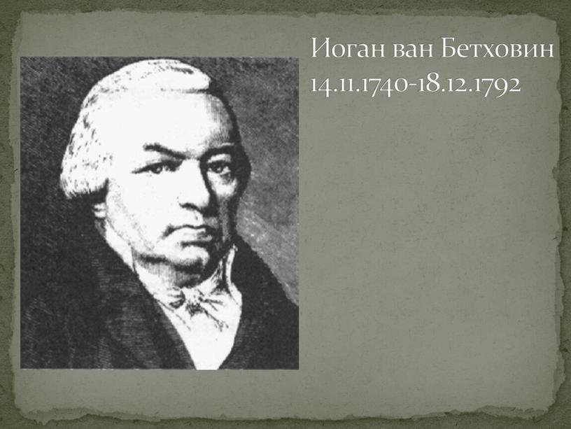 Иоган ван Бетховин 14.11.1740-18