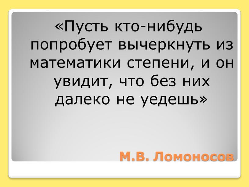 М.В. Ломоносов «Пусть кто-нибудь попробует вычеркнуть из математики степени, и он увидит, что без них далеко не уедешь»