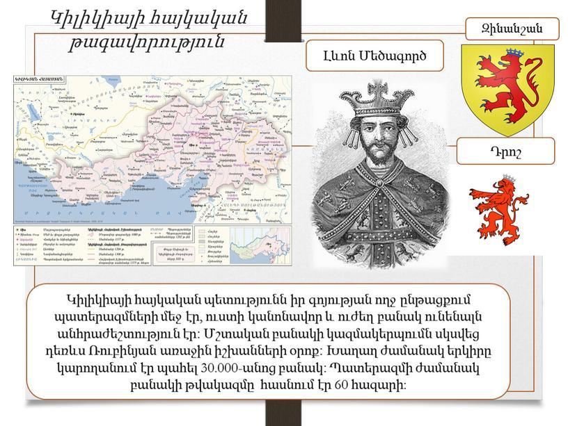 Կիլիկիայի հայկական թագավորություն Կիլիկիայի հայկական պետությունն իր գոյության ողջ ընթացքում պատերազմների մեջ էր, ուստի կանոնավոր և ուժեղ բանակ ունենալն անհրաժեշտություն էր։ Մշտական բանակի կազմակերպումն սկսվեց…