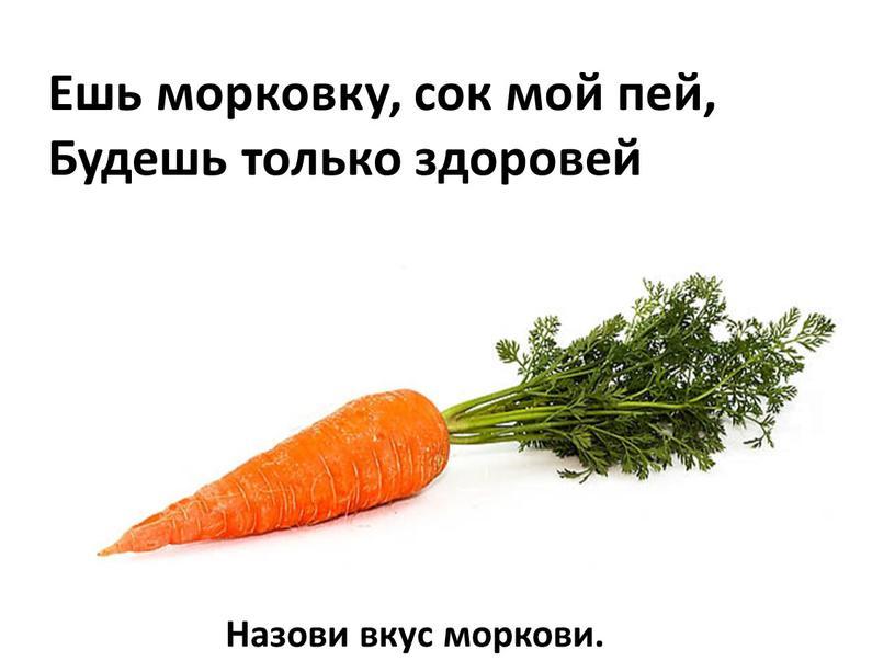 Ешь морковку, сок мой пей, Будешь только здоровей
