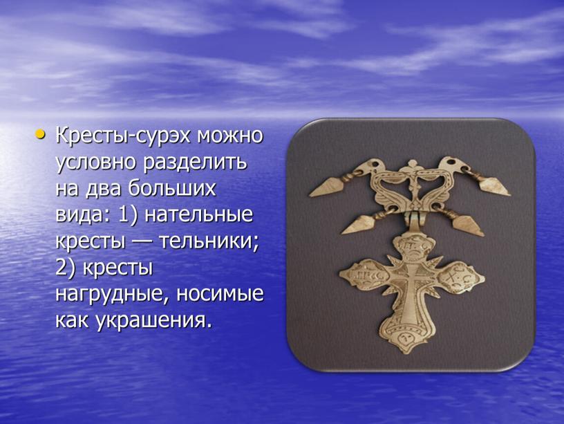 Кресты-сурэх можно условно разделить на два больших вида: 1) нательные кресты — тельники; 2) кресты нагрудные, носимые как украшения
