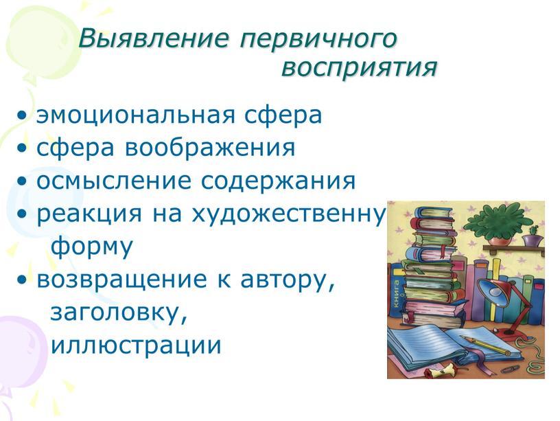 Выявление первичного восприятия эмоциональная сфера сфера воображения осмысление содержания реакция на художественную форму возвращение к автору, заголовку, иллюстрации