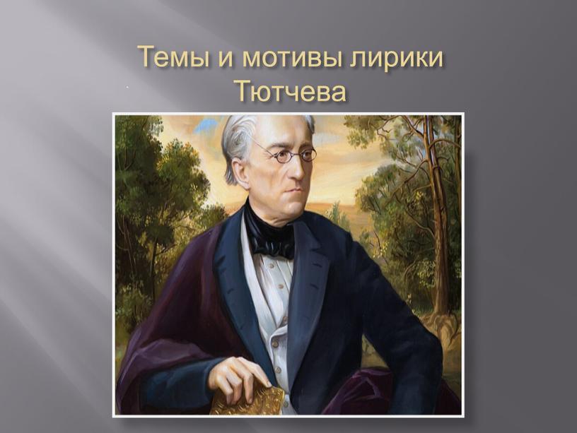 Темы и мотивы лирики Тютчева .