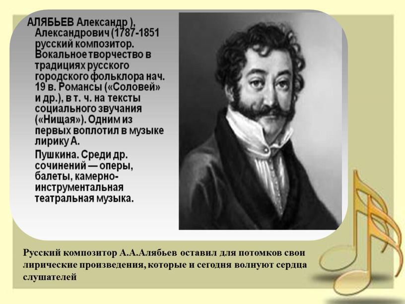 Русский композитор А.А.Алябьев оставил для потомков свои лирические произведения, которые и сегодня волнуют сердца слушателей