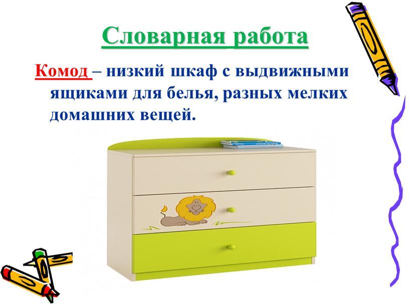 Словарная работа Комод – низкий шкаф с выдвижными ящиками для белья, разных мелких домашних вещей
