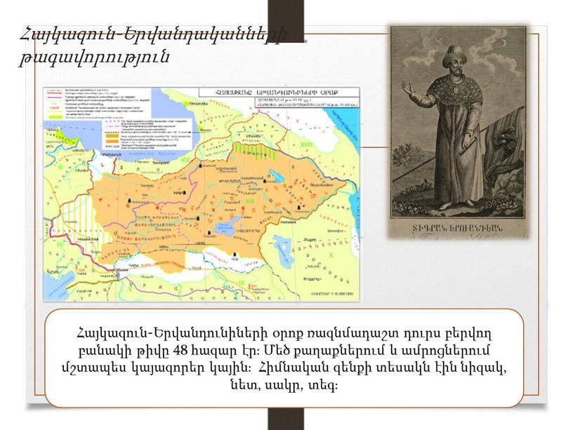 Հայկազուն-Երվանդականների թագավորություն Հայկազուն-Երվանդունիների օրոք ռազնմադաշտ դուրս բերվող բանակի թիվը 48 հազար էր։ Մեծ քաղաքներում և ամրոցներում մշտապես կայազորեր կային։ Հիմնական զենքի տեսակն էին նիզակ, նետ,…