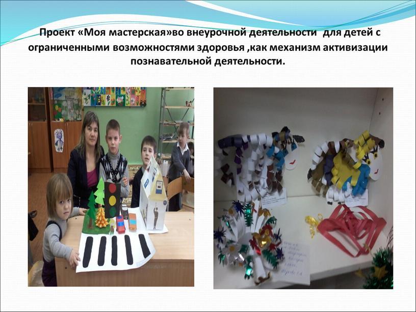 Проект «Моя мастерская»во внеурочной деятельности для детей с ограниченными возможностями здоровья ,как механизм активизации познавательной деятельности