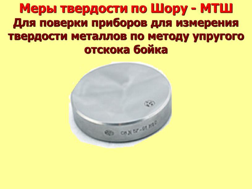 Меры твердости по Шору - МТШ Для поверки приборов для измерения твердости металлов по методу упругого отскока бойка