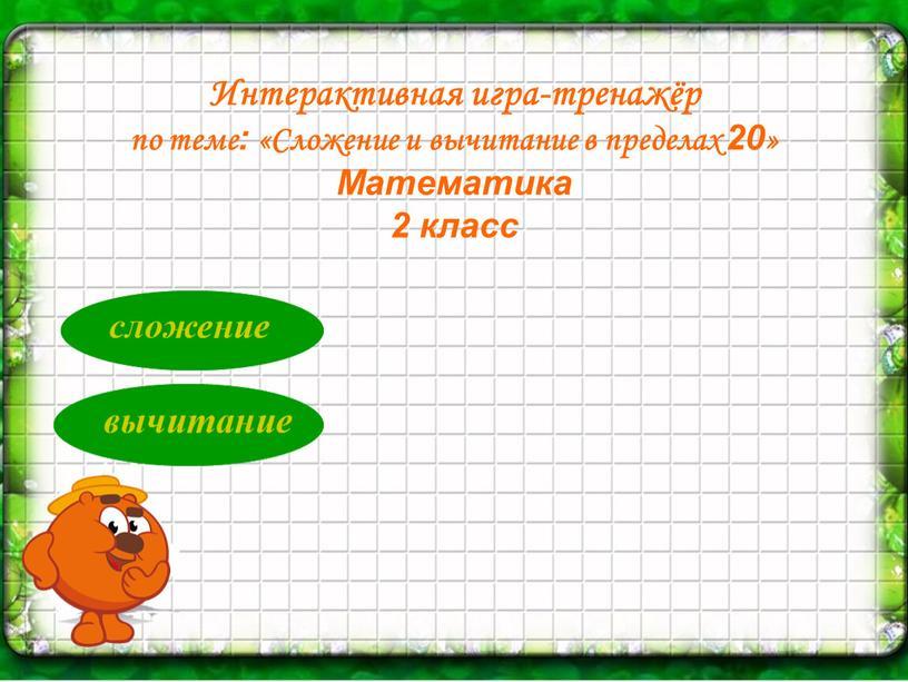 Интерактивная игра-тренажёр по теме: «Сложение и вычитание в пределах 20 »
