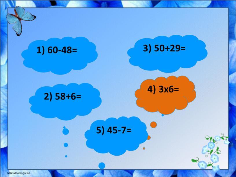 1) 60-48= 3) 50+29= 2) 58+6= 4) 3x6= 5) 45-7=