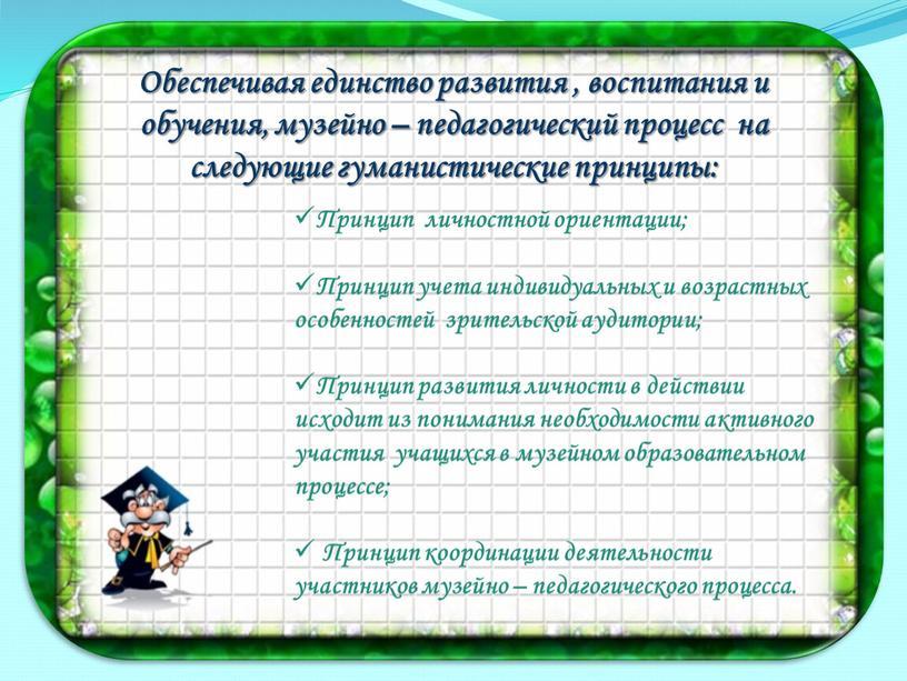 Обеспечивая единство развития , воспитания и обучения, музейно – педагогический процесс на следующие гуманистические принципы:
