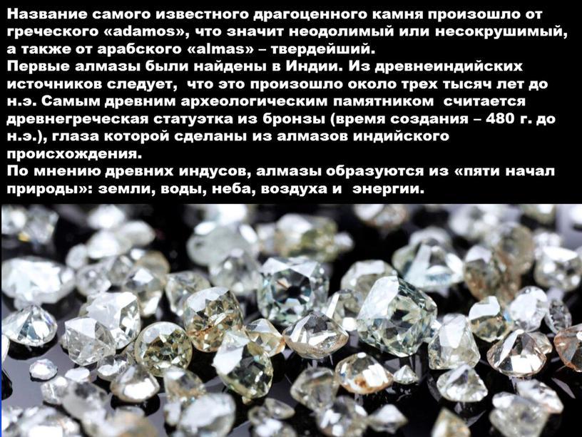 Название самого известного драгоценного камня произошло от греческого «adamos», что значит неодолимый или несокрушимый, а также от арабского «almas» – твердейший