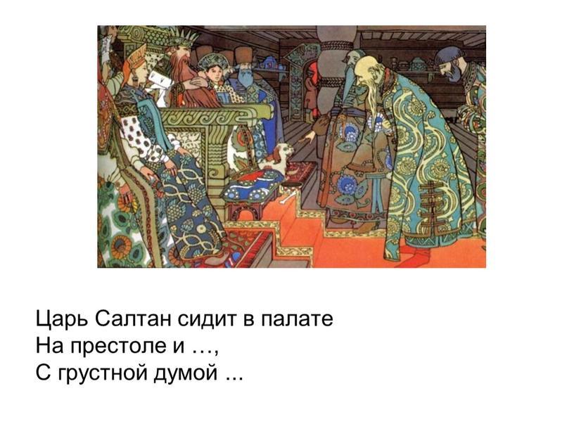 Царь Салтан сидит в палате На престоле и …,