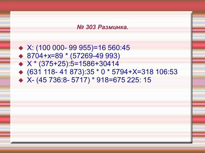 Разминка. Х: (100 000- 99 955)=16 560:45 8704+х=89 * (57269-49 993)