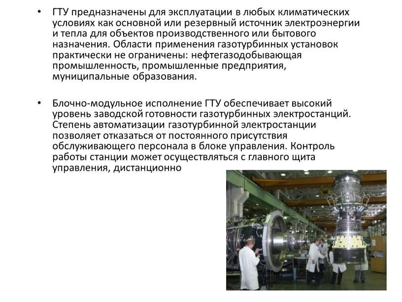ГТУ предназначены для эксплуатации в любых климатических условиях как основной или резервный источник электроэнергии и тепла для объектов производственного или бытового назначения