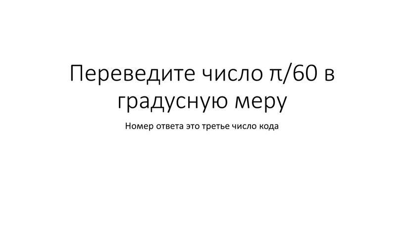 Переведите число π/60 в градусную меру