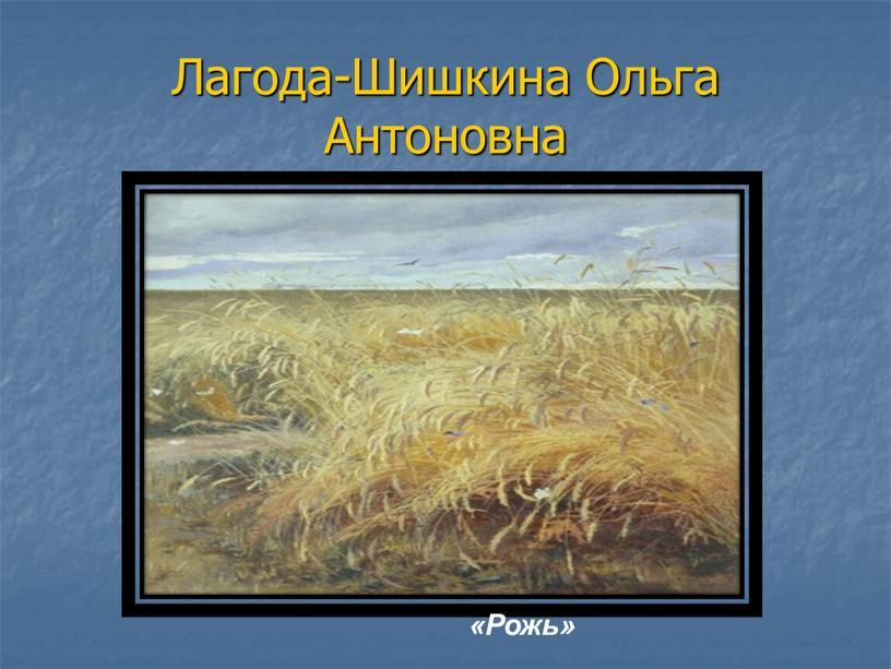Лагода-Шишкина Ольга Антоновна «Рожь»