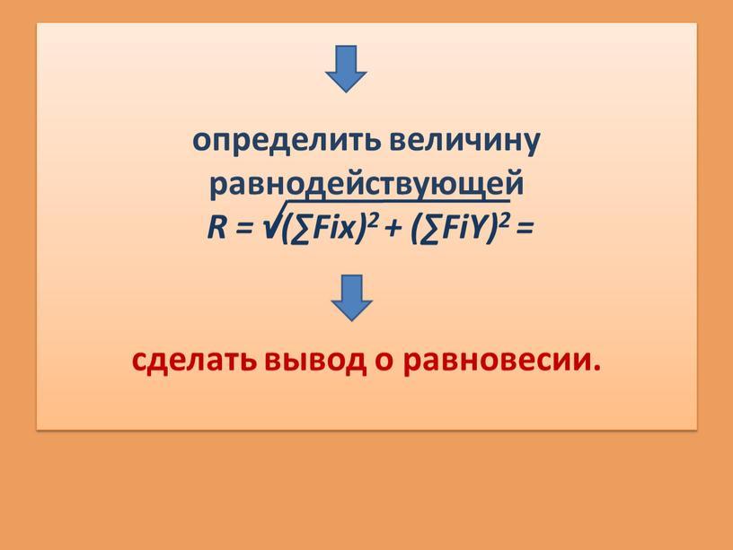 R = √(∑Fiх)2 + (∑FiΥ)2 = сделать вывод о равновесии