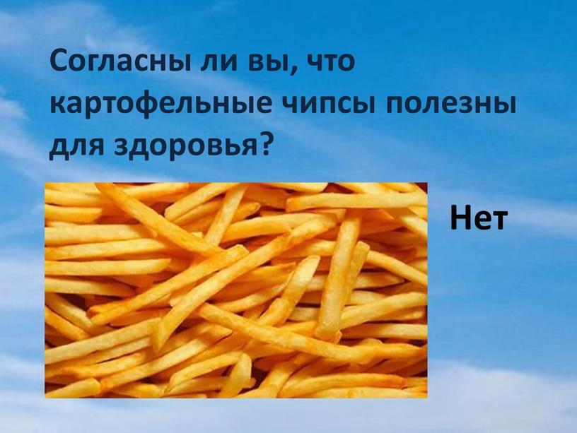 Согласны ли вы, что картофельные чипсы полезны для здоровья?