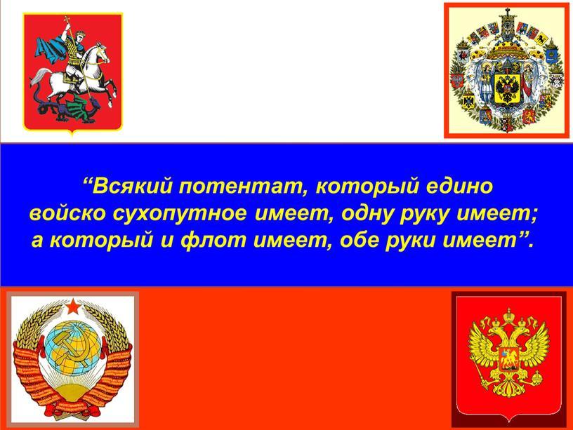 """Всякий потентат, который едино войско сухопутное имеет, одну руку имеет; а который и флот имеет, обе руки имеет"""""""