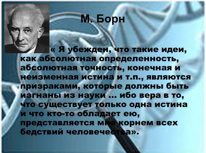 М. Борн « Я убежден, что такие идеи, как абсолютная определенность, абсолютная точность, конечная и неизменная истина и т