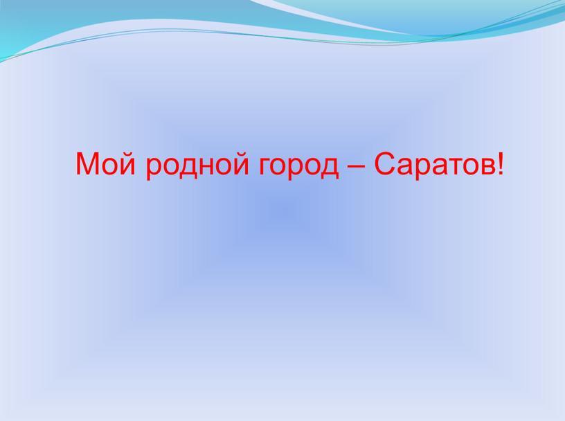 Мой родной город – Саратов!