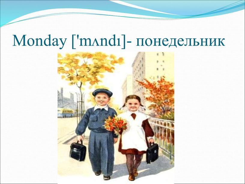 Monday ['mʌndı]- понедельник