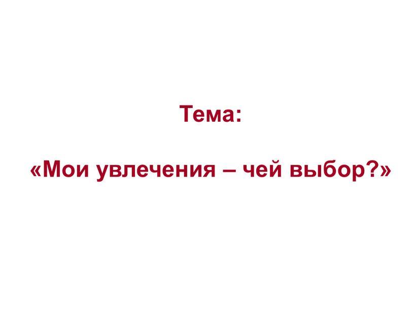 Тема: «Мои увлечения – чей выбор?»