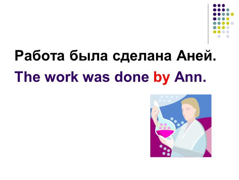 Работа была сделана Аней. The work was done by